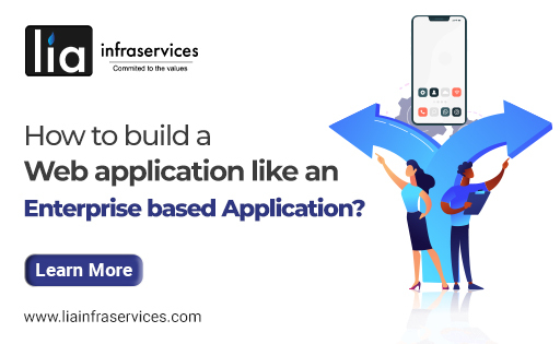 How to build a web application like an enterprise based application - Lia Infraservices - Web application Development Company in Chennai